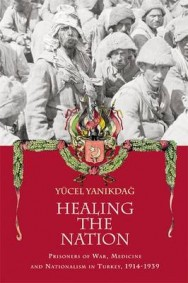 Healing the Nation: Prisoners of War, Medicine and Nationalism in Turkey, 1914-1939 image