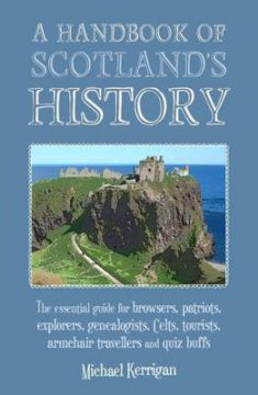 A Handbook of Scotland's History: The Essential Guide for Browsers, Patriots, Explorers, Genealogists, Tourists, Time Travellers and Quiz Buffs image