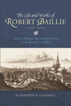 The Life and Works of Robert Baillie (1602-1662): Politics, Religion and Record-Keeping in the British Civil Wars image